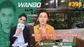Chương Trình WANBO SAVE & SHARE Tập 398 : Nghệ Sĩ Thất Tình Thì Làm Gì