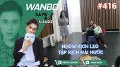 Chương Trình WANBO SAVE & SHARE Tập 416 : Nhóm kịch Leo tập kịch hài hước