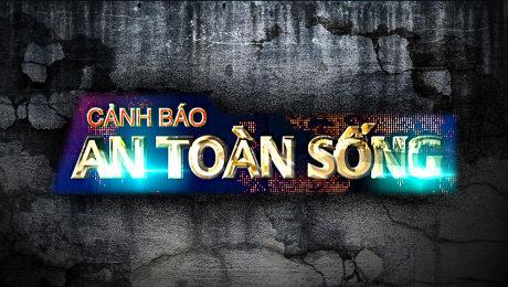 Xem Show VĂN HÓA - GIÁO DỤC Cảnh Báo An Toàn Sống HD Online.