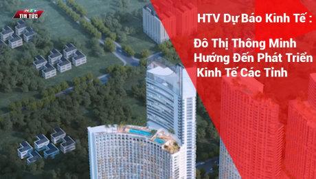 HTV Dự Báo Kinh Tế : Đô Thị Thông Minh Hướng Đến Phát Triển Kinh Tế Các Tỉnh