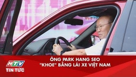 """Được Tặng Xe Hơi Việt, Ông Park Hang Seo """"Khoe"""" Luôn Băng Lái Xe Việt Nam"""