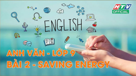 Xem Show VĂN HÓA - GIÁO DỤC Kết Nối Giờ Thứ 6 - Môn Tiếng Anh Lớp 9 Bài 02 : Saving Energy HD Online.