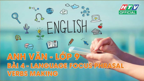 Xem Show VĂN HÓA - GIÁO DỤC Kết Nối Giờ Thứ 6 - Môn Tiếng Anh Lớp 9 Bài 04 : Language Focus Phrasal Verbs Making HD Online.