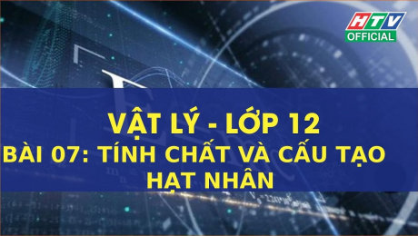 Xem Show VĂN HÓA - GIÁO DỤC Kết Nối Giờ Thứ 6 - Môn Lý Lớp 12 Bài 07 : Tính chất và cấu tạo hạt nhân HD Online.