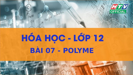 Xem Show VĂN HÓA - GIÁO DỤC Kết Nối Giờ Thứ 6 - Môn Hóa Lớp 12 Bài 07 : Polyme HD Online.