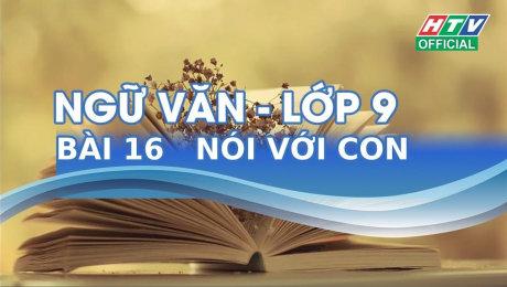 Xem Show VĂN HÓA - GIÁO DỤC Kết Nối Giờ Thứ 6 - Môn Văn Lớp 9 Bài 16 : Nói Với Con HD Online.