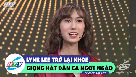 Lynk Lee hát dân ca ngọt ngào cùng diện mạo mới