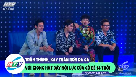 Trấn Thành, Kay Trần rợn da gà với giọng hát nội lực của cô bé 14 tuổi