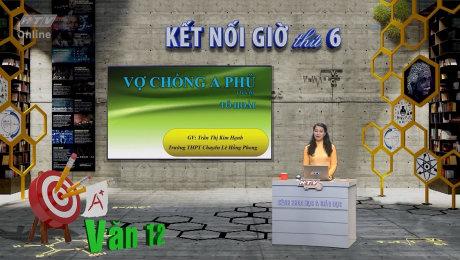 Xem Show VĂN HÓA - GIÁO DỤC Kết Nối Giờ Thứ 6 - Môn Văn Lớp 12 HD Online.