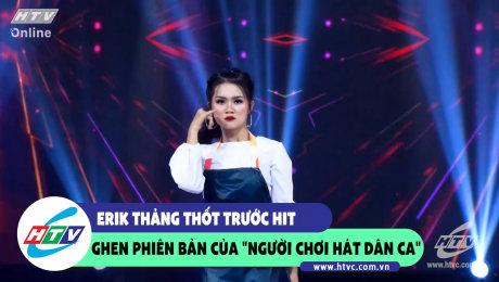"""Xem Show CLIP HÀI Erik thảng thốt trước Hit Ghen phiên bản """"Người chơi hát dân ca"""" HD Online."""