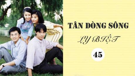 Xem Phim Tình Cảm - Gia Đình Tân Dòng Sông Ly Biệt Tập 45 HD Online.