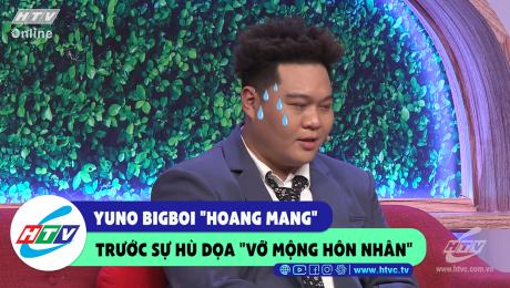 """Yuno Bigboi """"hoang mang"""" trước sự hù dọa """"vỡ mộng hôn nhân"""""""