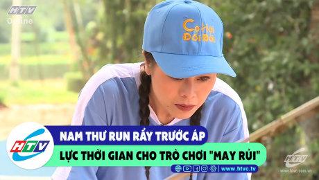 """Xem Show CLIP HÀI Nam Thư run rẩy trước áp lực thời gian cho trò chơi """"may rủi"""" HD Online."""