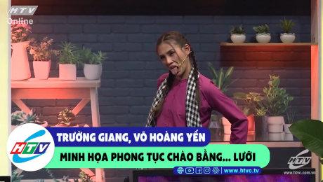 """Xem Show CLIP HÀI Trường Giang, Võ Hoàng Yến minh họa phong tục chào bằng... """"lưỡi"""" HD Online."""