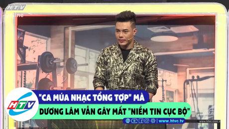 """""""Ca múa nhạc tổng hợp"""" mà Dương Lâm vẫn gây mất """"niềm tin cục bộ"""""""