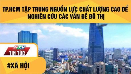 TP.HCM Tập Trung Nguồn Lực Chất Lượng Cao Để Nghiên Cứu Các Vấn Đề Đô Thị